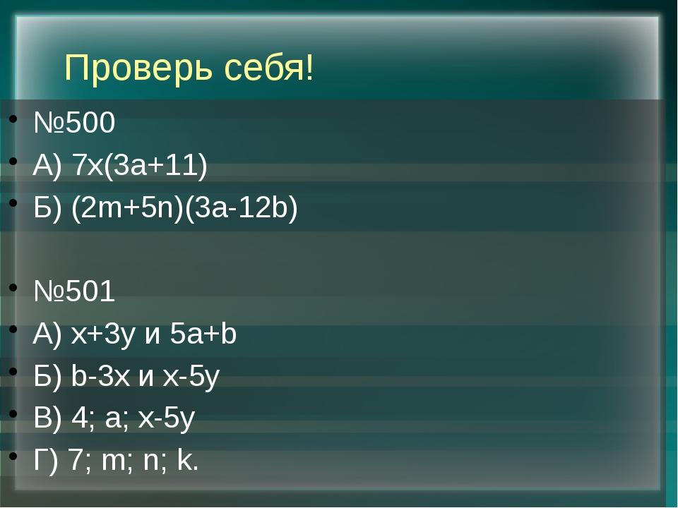 Проверь себя! №500 А) 7х(3а+11) Б) (2m+5n)(3a-12b) №501 А) x+3y и 5a+b Б) b-3...