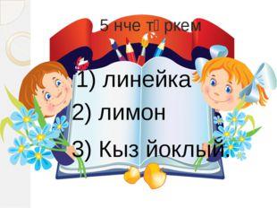 5 нче төркем 1) линейка 2) лимон 3) Кыз йоклый.