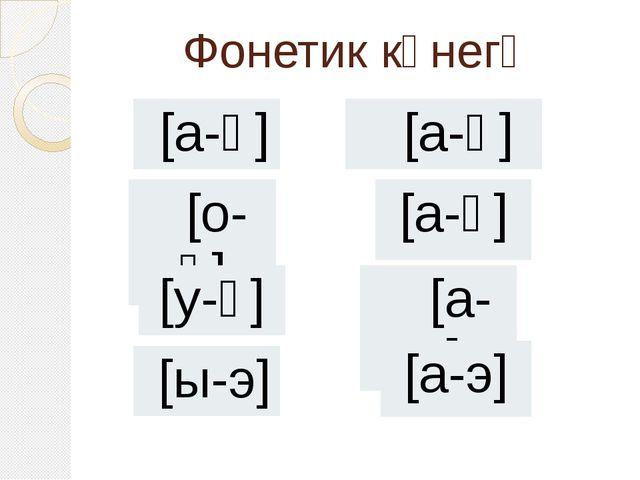 Фонетик күнегү [а-ә] [о-ө] [а-ө] [а-ү] [у-ү] [а-и] [ы-э] [а-э]