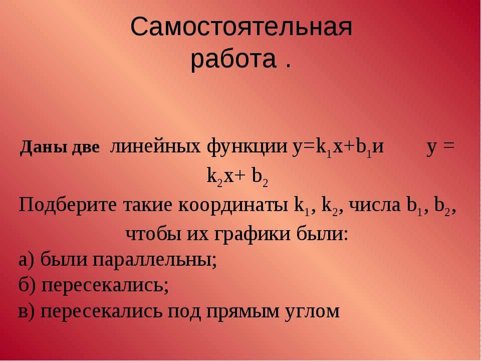 Самостоятельная работа . Даны две линейных функции y=k1x+b1и y = k2x+ b2 Под...