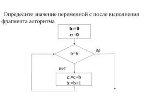 Определите значение переменной c после выполнения фрагмента алгоритма b:=0 c