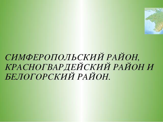 СИМФЕРОПОЛЬСКИЙ РАЙОН, КРАСНОГВАРДЕЙСКИЙ РАЙОН И БЕЛОГОРСКИЙ РАЙОН.