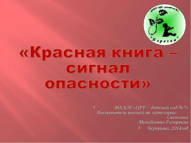 МАДОУ «ЦРР – детский сад №7» Воспитатель высшей кв. категории: Светлана Миха...