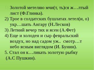 Золотой метеляю мчи(т, ть)ся ж…лтый лист (Ф.Глинка). 2) Трое в солдатских буш