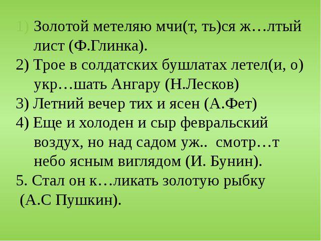 Золотой метеляю мчи(т, ть)ся ж…лтый лист (Ф.Глинка). 2) Трое в солдатских буш...