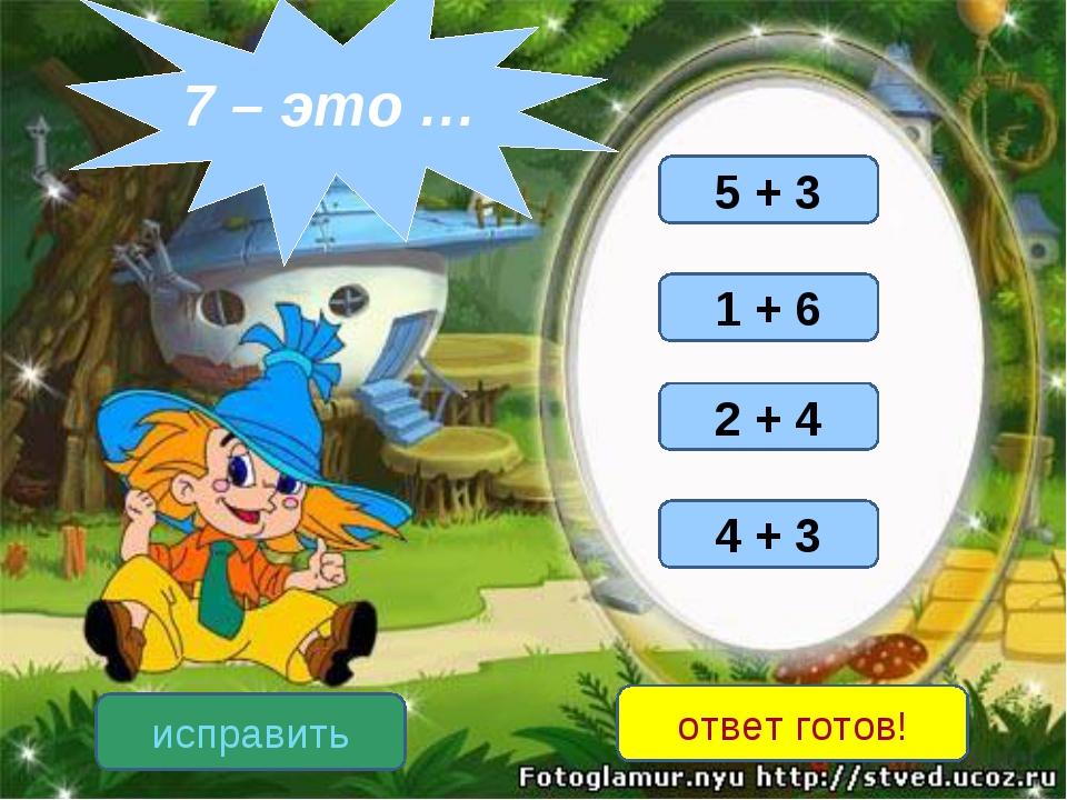 4 + 3 1 + 6 5 + 3 2 + 4 исправить ответ готов! 7 – это …