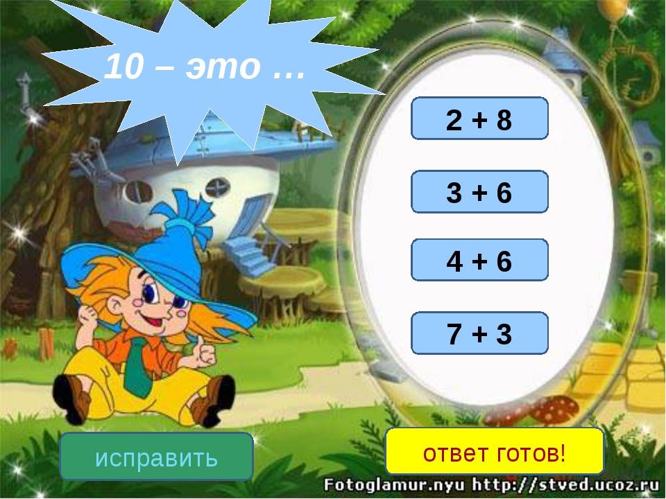 7 + 3 3 + 6 2 + 8 4 + 6 исправить ответ готов! 10 – это …