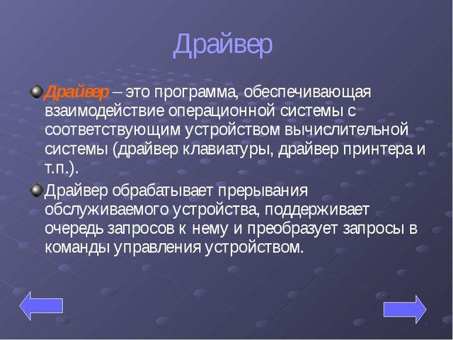 Драйвер Драйвер – это программа, обеспечивающая взаимодействие операционной с...