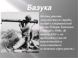 Базука Базука, ракета, запускаемая из трубы, изобрёл американский физик Робер