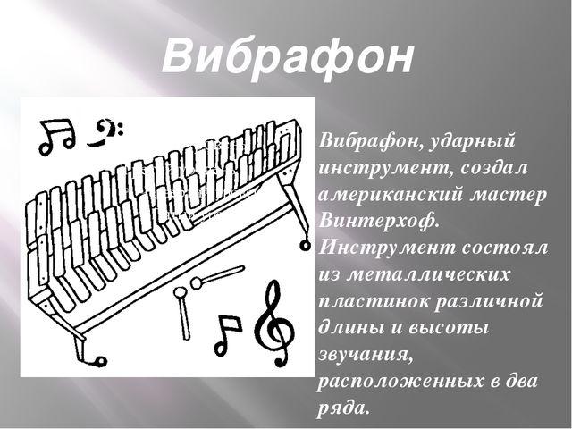 Вибрафон Вибрафон, ударный инструмент, создал американский мастер Винтерхоф....