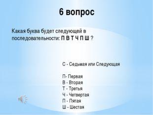 6 вопрос Какая буква будет следующей в последовательности:П В Т Ч П Ш? С -