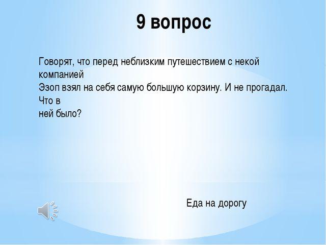 9 вопрос Говорят, что перед неблизким путешествием с некой компанией Эзоп взя...