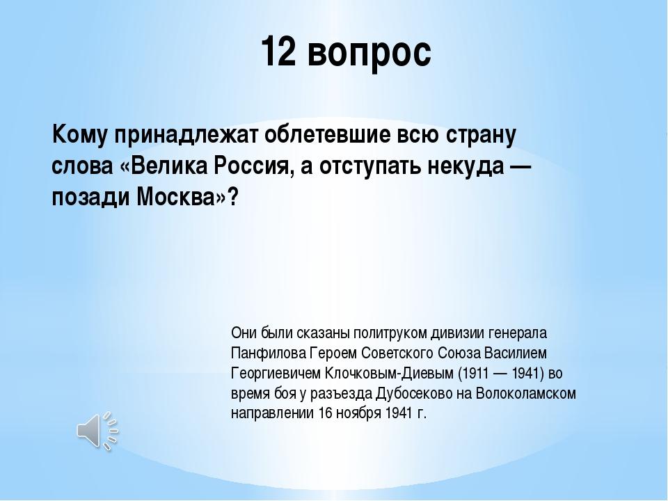 12 вопрос Кому принадлежат облетевшие всю страну слова «Велика Россия, а отст...