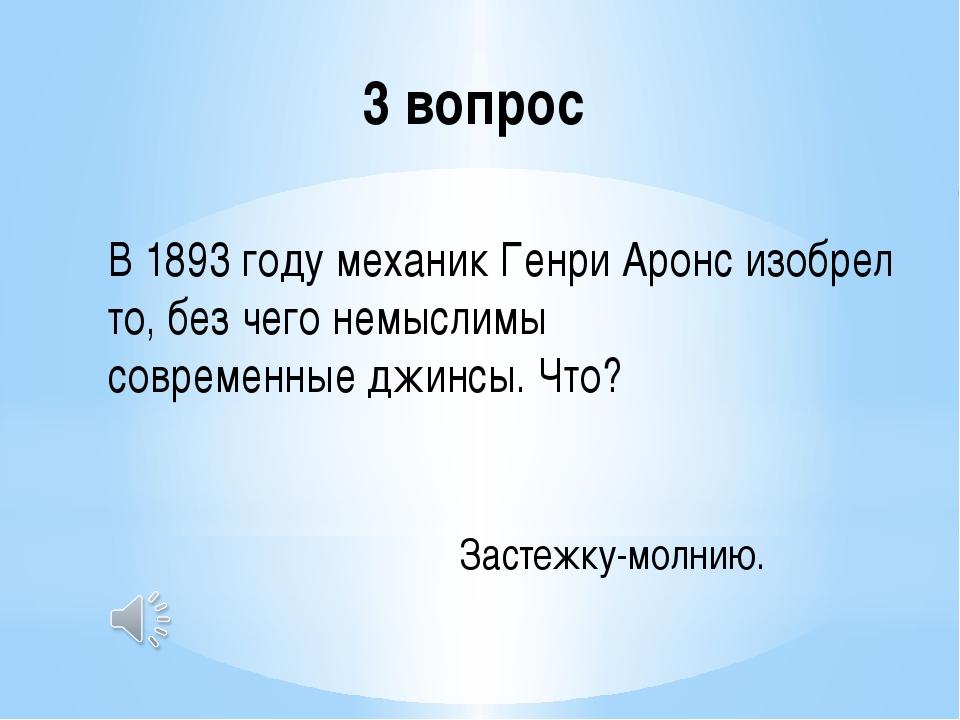 3 вопрос В 1893 году механик Генри Аронс изобрел то, без чего немыслимы совре...