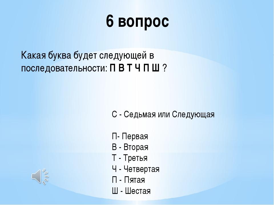 6 вопрос Какая буква будет следующей в последовательности:П В Т Ч П Ш? С -...