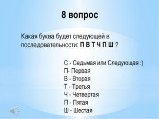8 вопрос Какая буква будет следующей в последовательности:П В Т Ч П Ш? С -