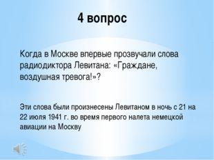 4 вопрос Когда в Москве впервые прозвучали слова радиодиктора Левитана: «Граж