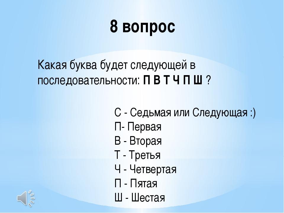 8 вопрос Какая буква будет следующей в последовательности:П В Т Ч П Ш? С -...