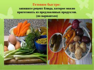 Готовим быстро: запишите рецепт блюда, которое можно приготовить из предложен