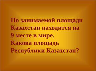 По занимаемой площади Казахстан находится на 9 месте в мире. Какова площадь Р