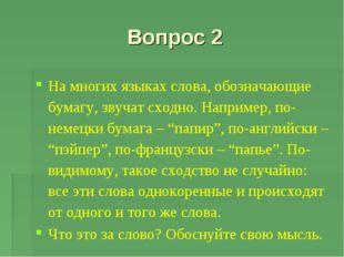 Вопрос 2 На многих языках слова, обозначающие бумагу, звучат сходно. Например