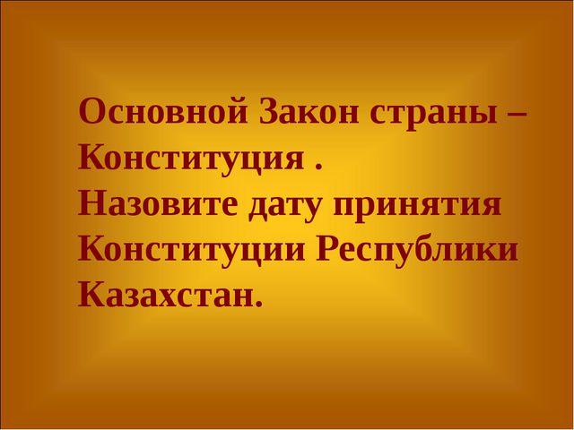 Основной Закон страны – Конституция . Назовите дату принятия Конституции Респ...