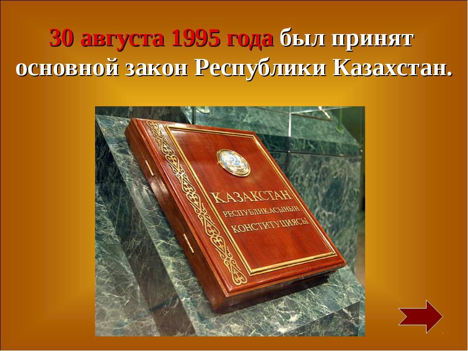 30 августа 1995 года был принят основной закон Республики Казахстан.