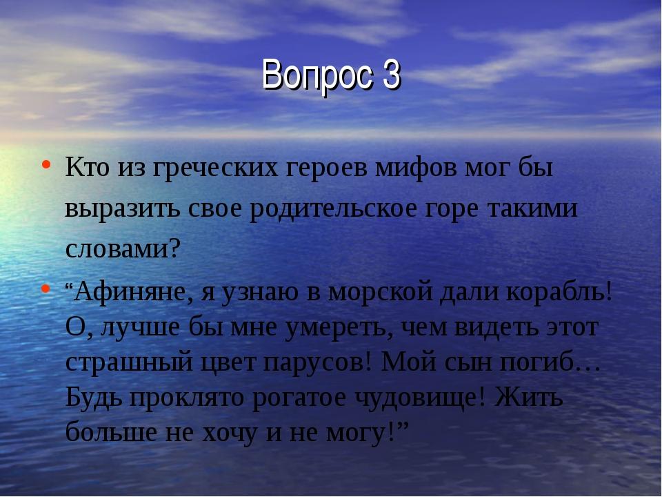 Вопрос 3 Кто из греческих героев мифов мог бы выразить свое родительское горе...