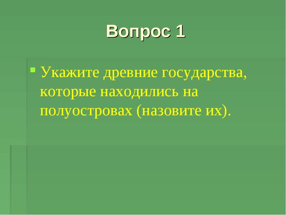 Вопрос 1 Укажите древние государства, которые находились на полуостровах (наз...