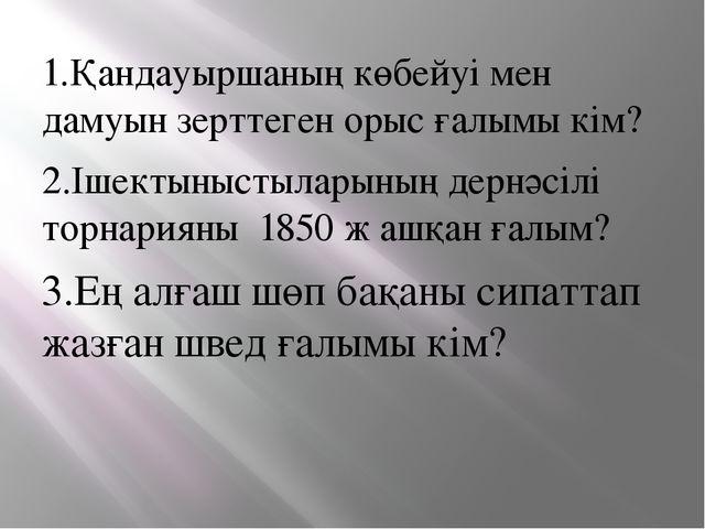 1.Қандауыршаның көбейуі мен дамуын зерттеген орыс ғалымы кім? 2.Ішектыныстыла...