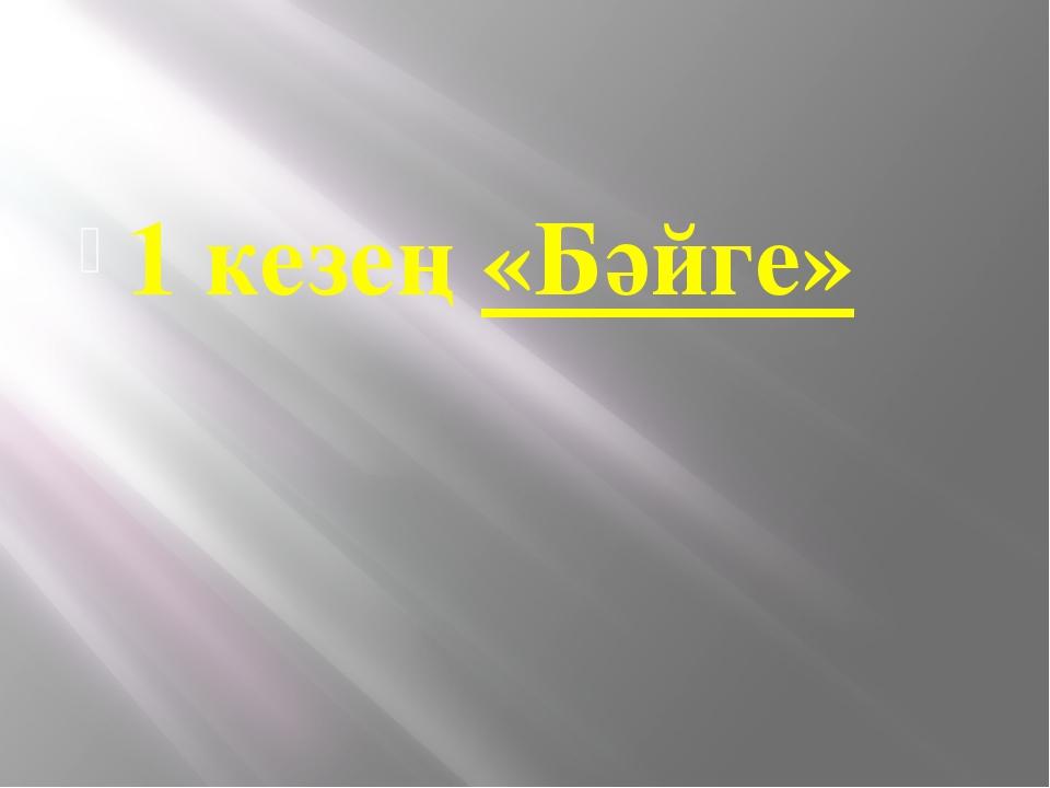 1 кезең«Бәйге»