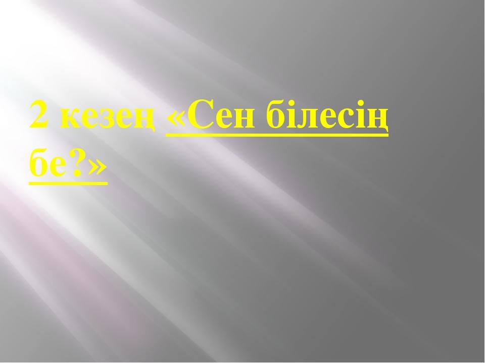 2 кезең«Сен білесің бе?»