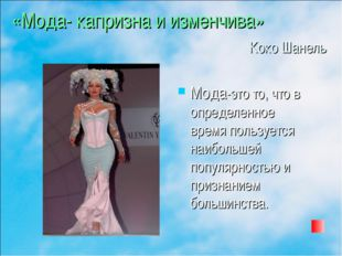 «Мода- капризна и изменчива» Коко Шанель Мода-это то, что в определенное врем
