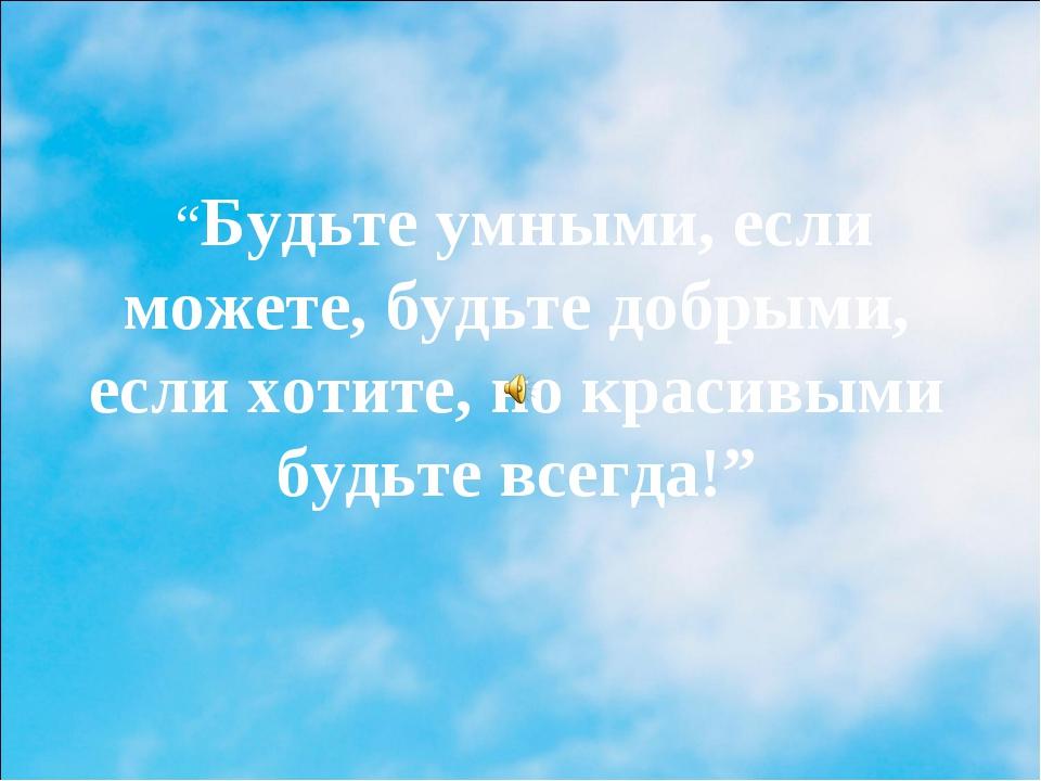 """""""Будьте умными, если можете, будьте добрыми, если хотите, но красивыми будьт..."""