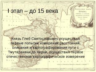 I этап – до 15 века Князь Глеб Святославович осуществил первые попытки измере