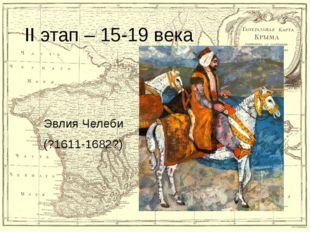 II этап – 15-19 века Эвлия Челеби (?1611-1682?)