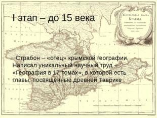 I этап – до 15 века Страбон – «отец» крымской географии. Написал уникальный н