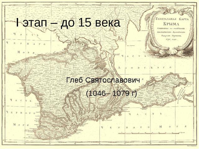 I этап – до 15 века Глеб Святославович (1046– 1079 г)
