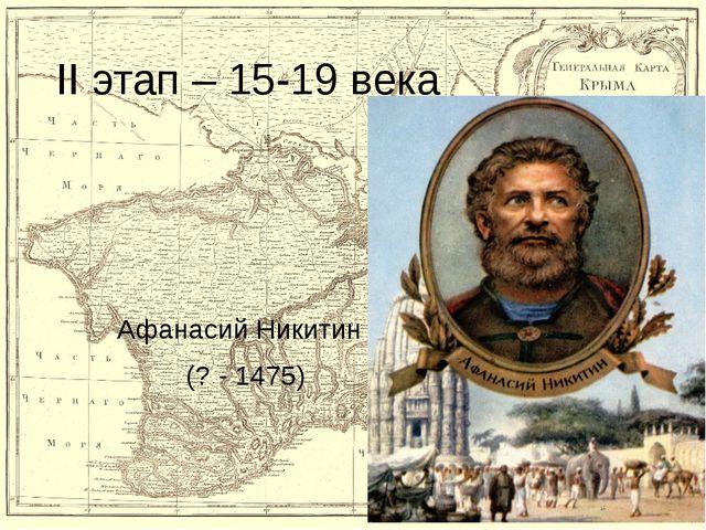 II этап – 15-19 века Афанасий Никитин (? - 1475)