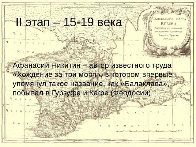 II этап – 15-19 века Афанасий Никитин – автор известного труда «Хождение за т...
