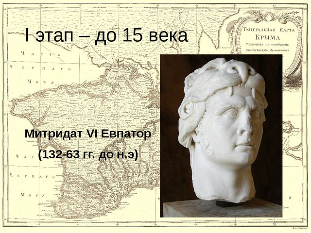I этап – до 15 века Митридат VI Евпатор (132-63 гг. до н.э)