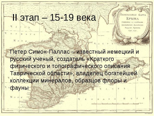 II этап – 15-19 века Петер Симон-Паллас – известный немецкий и русский ученый...