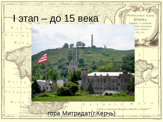 I этап – до 15 века гора Митридат(г.Керчь)