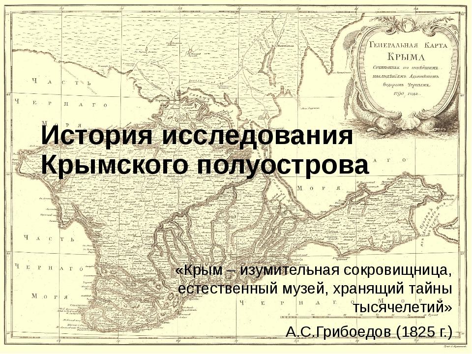 История исследования Крымского полуострова «Крым – изумительная сокровищница,...