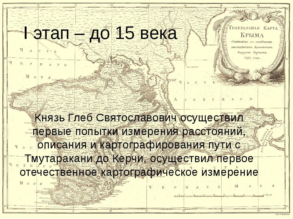 I этап – до 15 века Князь Глеб Святославович осуществил первые попытки измере...