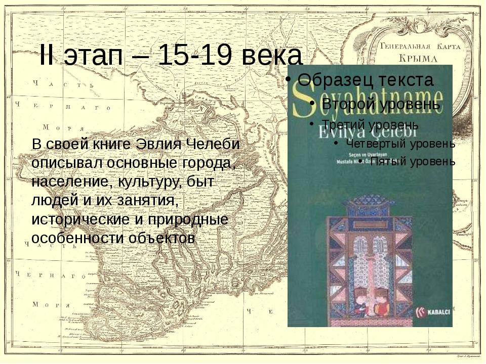 II этап – 15-19 века В своей книге Эвлия Челеби описывал основные города, нас...