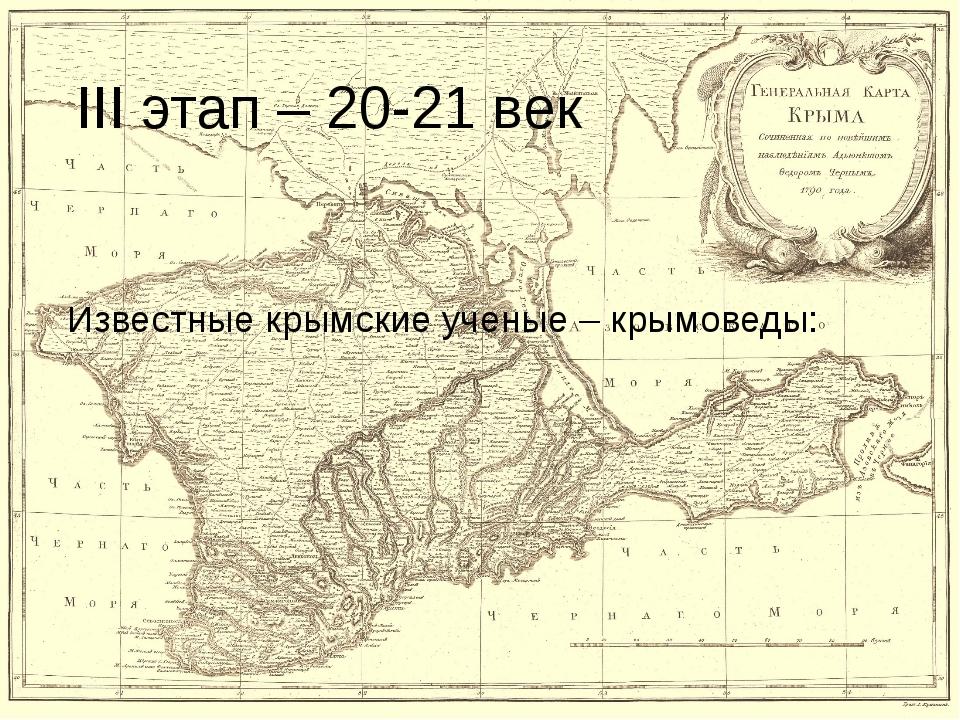 III этап – 20-21 век Известные крымские ученые – крымоведы: