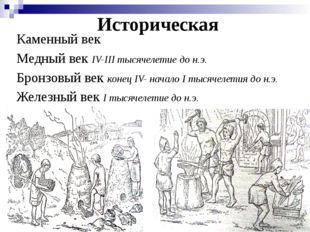 Историческая Каменный век Медный век IV-III тысячелетие до н.э. Бронзовый век