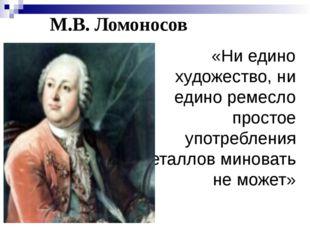 М.В. Ломоносов «Ни едино художество, ни едино ремесло простое употребления ме