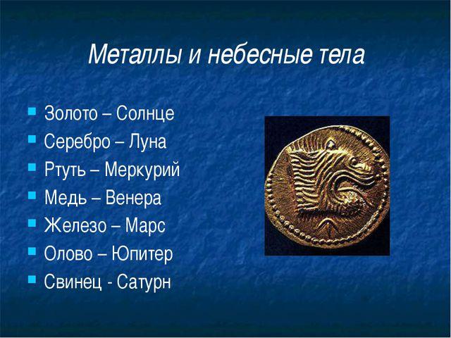 Металлы и небесные тела Золото – Солнце Серебро – Луна Ртуть – Меркурий Медь...